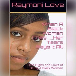 When A Black Woman Cries....Her Tears Says it all: The Highs and Lows of Being A Black Woman, Raymoni Love