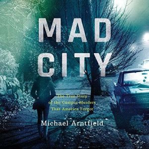 Mad City: The True Story of the Campus Murders that America Forgot, Michael Arntfield