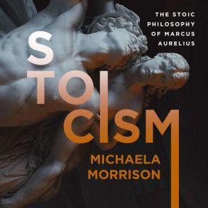 STOICISM: The Stoic Philosophy of Marcus Aurelius, Michaela Morrison