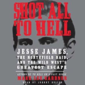 Shot All to Hell: Jesse James, the Northfield Raid, and the Wild West's Greatest Escape, Mark Lee Gardner