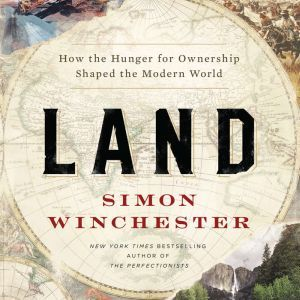 Land: How the Hunger for Ownership Shaped the Modern World, Simon Winchester
