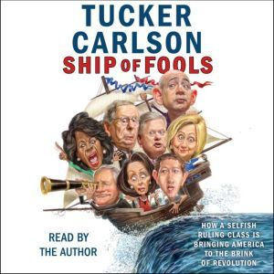 Ship of Fools How a Selfish Ruling Class Is Bringing America to the Brink of Revolution, Tucker Carlson