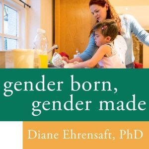 Gender Born, Gender Made: Raising Healthy Gender-Nonconforming Children, PhD Ehrensaft