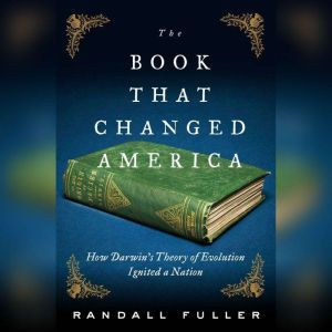 The Book That Changed America: How Darwin's Theory of Evolution Ignited a Nation, Randall Fuller