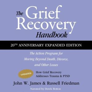 The Grief Recovery Handbook, 20th Anniversary Expanded Edition The Action Program for Moving Beyond Death, Divorce, and Other Losses, Including Health, Career, and Faith, John W. James