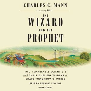 The Wizard and the Prophet: Two Remarkable Scientists and Their Dueling Visions to Shape Tomorrow's World, Charles C. Mann