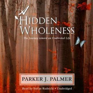 A Hidden Wholeness: The Journey toward an Undivided Life, Parker J. Palmer