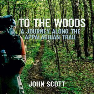 To The Woods: A Journey Along The Appalachian Trail, John Scott