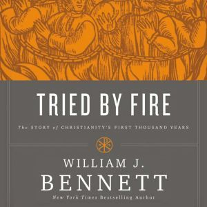 Tried by Fire The Story of Christianity's First Thousand Years, William J. Bennett