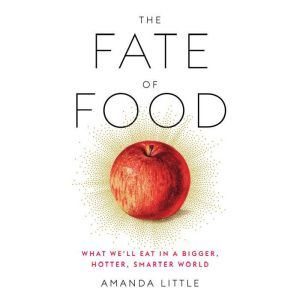 The Fate of Food What We'll Eat in a Bigger, Hotter, Smarter World, Amanda Little
