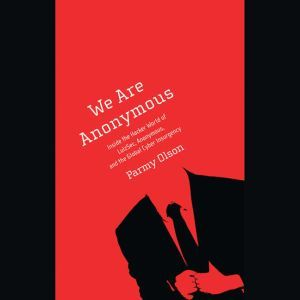 We Are Anonymous Inside the Hacker World of LulzSec, Anonymous, and the Global Cyber Insurgency, Parmy Olson