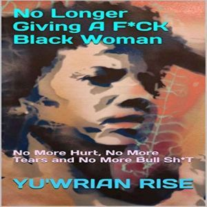 No Longer Giving A F*CK Black Woman: No More Hurt, No More Tears and No More Bull Sh*T, Yuwrian Rise
