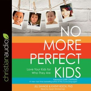 No More Perfect Kids: Love Your Kids for Who They Are, Jill Savage