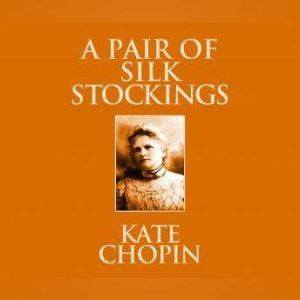Pair of Silk Stockings, A: Short Stories, Kate Chopin