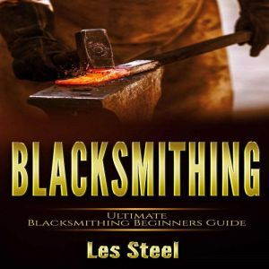 Blacksmithing: Ultimate Blacksmithing Beginners Guide. Easy and Useful DIY Step-by-Step Blacksmithing Projects for the New Enthusiastic Blacksmith, along with Mastering Great Designs and Techniques, Les Steel