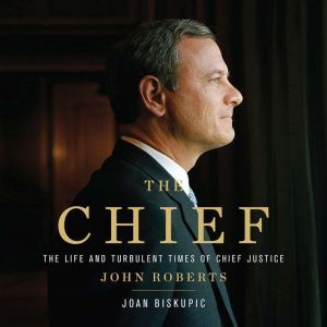 The Chief The Life and Turbulent Times of Chief Justice John Roberts, Joan Biskupic