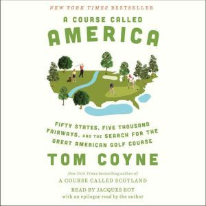 A Course Called America Fifty States, Five Thousand Fairways, and the Search for the Great American Golf Course, Tom Coyne
