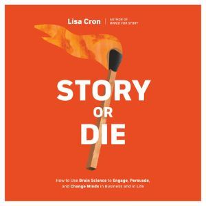 Story or Die: How to Use Brain Science to Engage, Persuade, and Change Minds in Business and in Life, Lisa Cron