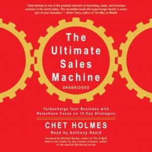 The Ultimate Sales Machine: Turbocharge Your Business With Relentless Focus On 12 Key Strategies, Chet Holmes