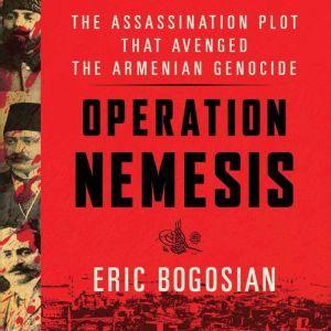 Operation Nemesis The Assassination Plot that Avenged the Armenian Genocide, Eric Bogosian