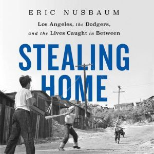 Stealing Home Los Angeles, the Dodgers, and the Lives Caught in Between, Eric Nusbaum