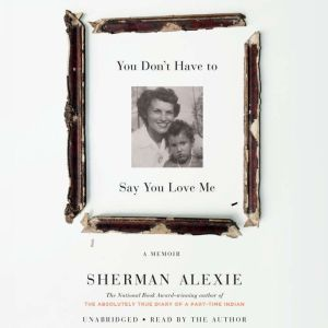 You Don't Have to Say You Love Me A Memoir, Sherman Alexie