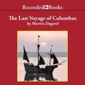 The Last Voyage of Colombus: Being the Epic Tale of the Great Captain's Fourth Expedition, Including Accounts of Swordfight, Mutiny, Shipwreck, Gold, War, Hurricane, and Discovery, Martin Dugard