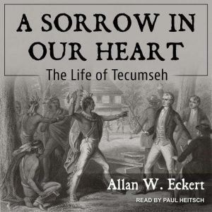 A Sorrow in Our Heart The Life of Tecumseh, Allan W. Eckert