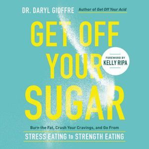 Get Off Your Sugar: Burn the Fat, Crush Your Cravings, and Go From Stress Eating to Strength Eating, Dr. Daryl Gioffre