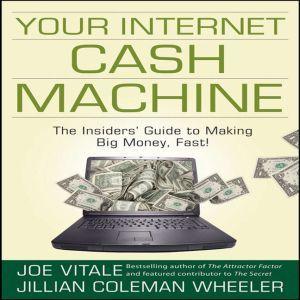 Your Internet Cash Machine: The Insider's Guide to Making Big Money, Fast!, Joe Vitale