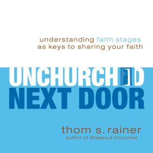 The Unchurched Next Door Understanding Faith Stages as Keys to Sharing Your Faith, Thom S. Rainer