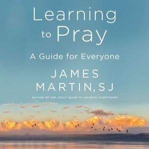Learning to Pray A Guide for Everyone, James Martin