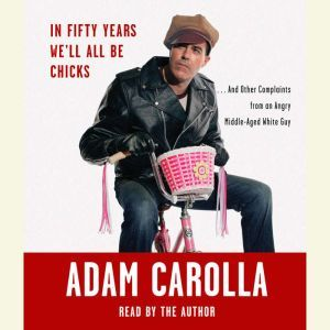 In Fifty Years We'll All Be Chicks: . . . And Other Complaints from an Angry Middle-Aged White Guy, Adam Carolla