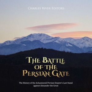 Battle of the Persian Gate, The: The History of the Achaemenid Persian Empire's Last Stand against Alexander the Great, Charles River Editors