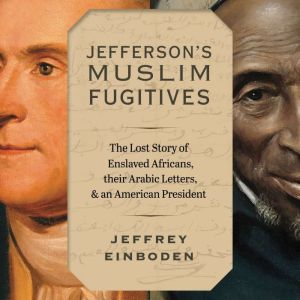 Jefferson's Muslim Fugitives: The Lost Story of Enslaved Africans, their Arabic Letters, and an American President, Jeffrey Einboden