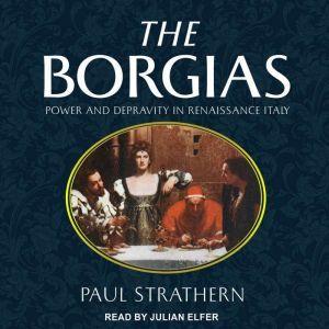 The Borgias Power and Depravity in Renaissance Italy, Paul Strathern