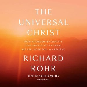 The Universal Christ: How a Forgotten Reality Can Change Everything We See, Hope For, and Believe, Richard Rohr