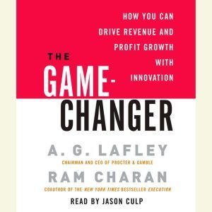 The Game-Changer: How You Can Drive Revenue and Profit Growth with Innovation, A. G. Lafley