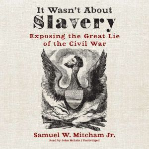 It Wasn't about Slavery: Exposing the Great Lie of the Civil War, Samuel W. Mitcham