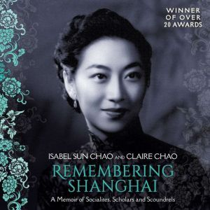 Remembering Shanghai: A Memoir of Socialites, Scholars and Scoundrels, Isabel Sun Chao