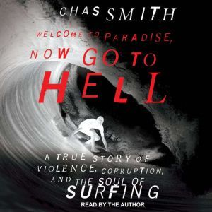 Welcome to Paradise, Now Go to Hell: A True Story of Violence, Corruption, and the Soul of Surfing, Chas Smith