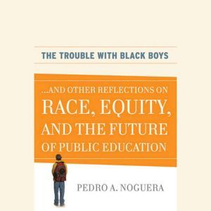 The Trouble With Black Boys: ...And Other Reflections on Race, Equity, and the Future of Public Education, Pedro A. Noguera