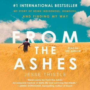 From the Ashes: My Story of Being Indigenous, Homeless, and Finding My Way, Jesse Thistle