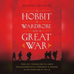 A Hobbit, a Wardrobe, and a Great War How J.R.R. Tolkien and C.S. Lewis Rediscovered Faith, Friendship, and Heroism in the Cataclysm of 1914-1918, Joseph Loconte