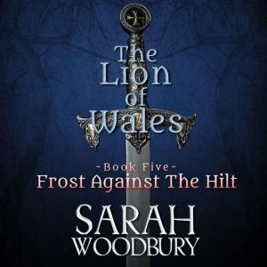Frost Against the Hilt: The Lion of Wales Series, Sarah Woodbury