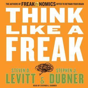 Think Like a Freak The Authors of Freakonomics Offer to Retrain Your Brain, Steven D. Levitt