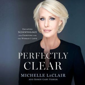 Perfectly Clear Escaping Scientology and Fighting for the Woman I Love, Michelle LeClair