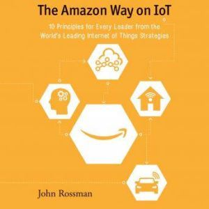 The Amazon Way on IoT 10 Principles for Every Leader from the World's Leading Internet of Things Strategies, John Rossman