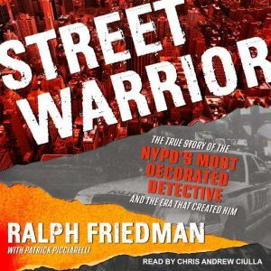 Street Warrior The True Story of the NYPD's Most Decorated Detective and the Era That Created Him, Ralph Friedman