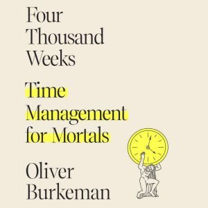 Four Thousand Weeks Time Management for Mortals, Oliver Burkeman